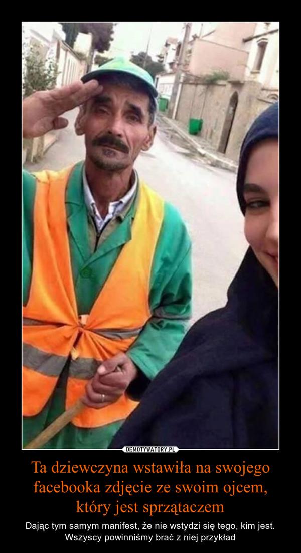 Ta dziewczyna wstawiła na swojego facebooka zdjęcie ze swoim ojcem, który jest sprzątaczem – Dając tym samym manifest, że nie wstydzi się tego, kim jest. Wszyscy powinniśmy brać z niej przykład