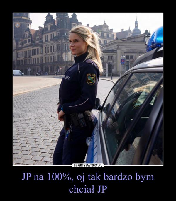 JP na 100%, oj tak bardzo bym chciał JP –