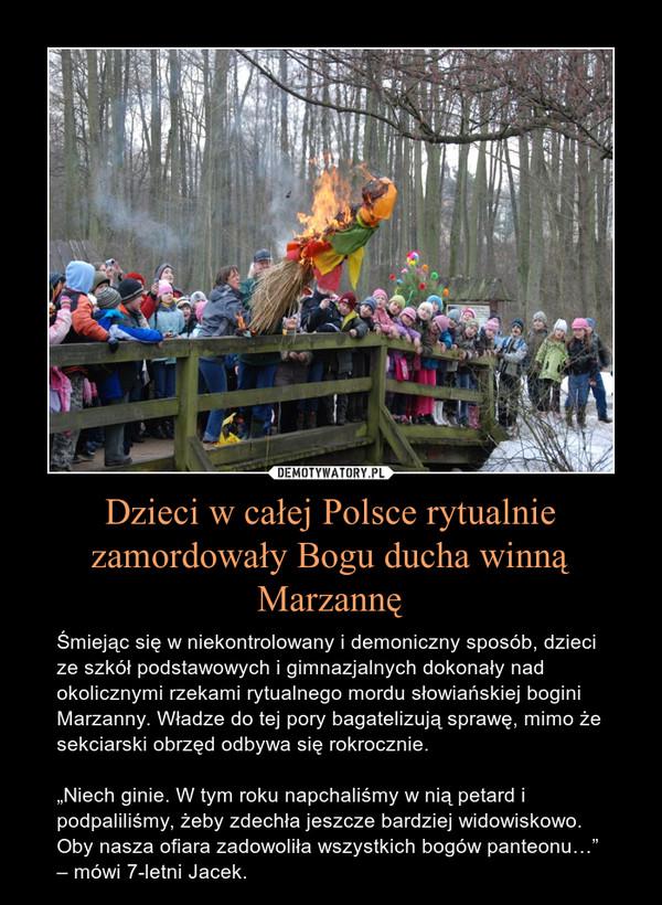 """Dzieci w całej Polsce rytualnie zamordowały Bogu ducha winną Marzannę – Śmiejąc się w niekontrolowany i demoniczny sposób, dzieci ze szkół podstawowych i gimnazjalnych dokonały nad okolicznymi rzekami rytualnego mordu słowiańskiej bogini Marzanny. Władze do tej pory bagatelizują sprawę, mimo że sekciarski obrzęd odbywa się rokrocznie.""""Niech ginie. W tym roku napchaliśmy w nią petard i podpaliliśmy, żeby zdechła jeszcze bardziej widowiskowo. Oby nasza ofiara zadowoliła wszystkich bogów panteonu…"""" – mówi 7-letni Jacek."""