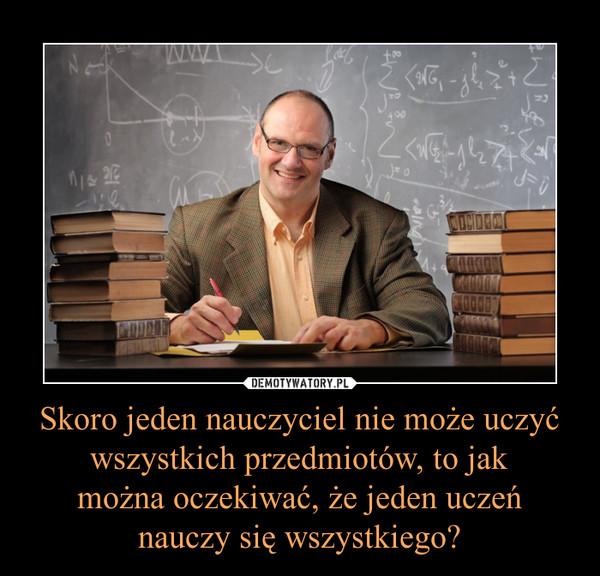 Skoro jeden nauczyciel nie może uczyć wszystkich przedmiotów, to jakmożna oczekiwać, że jeden uczeńnauczy się wszystkiego? –