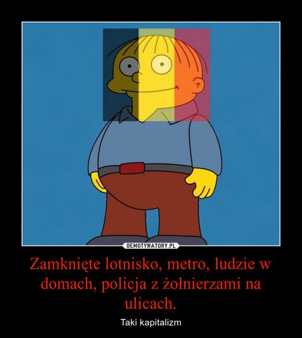 Zamknięte lotnisko, metro, ludzie w domach, policja z żołnierzami na ulicach. – Taki kapitalizm