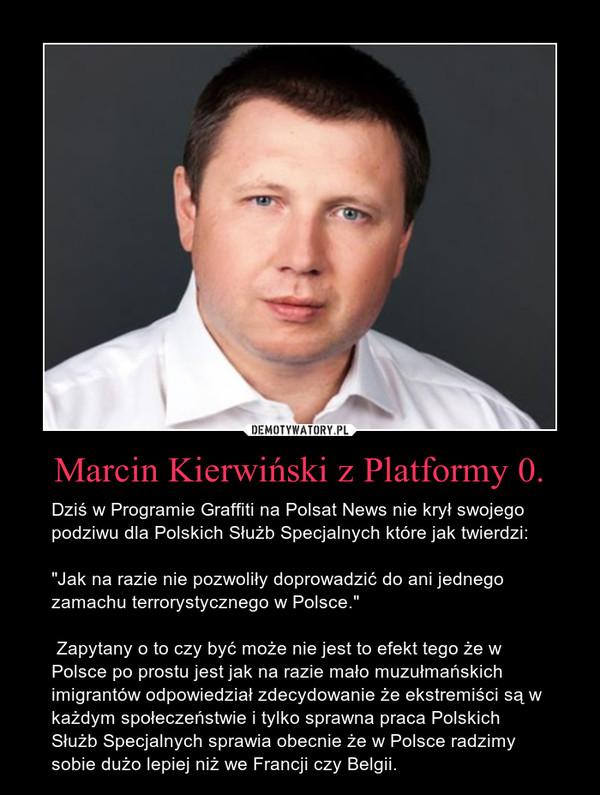 """Marcin Kierwiński z Platformy 0. – Dziś w Programie Graffiti na Polsat News nie krył swojego podziwu dla Polskich Służb Specjalnych które jak twierdzi: """"Jak na razie nie pozwoliły doprowadzić do ani jednego zamachu terrorystycznego w Polsce."""" Zapytany o to czy być może nie jest to efekt tego że w Polsce po prostu jest jak na razie mało muzułmańskich imigrantów odpowiedział zdecydowanie że ekstremiści są w każdym społeczeństwie i tylko sprawna praca Polskich Służb Specjalnych sprawia obecnie że w Polsce radzimy sobie dużo lepiej niż we Francji czy Belgii."""
