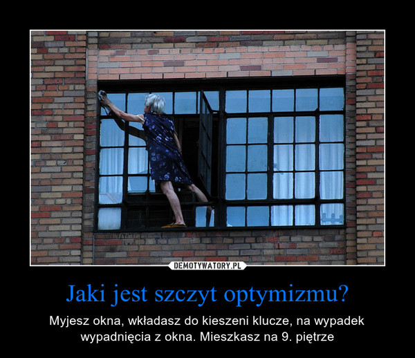 Jaki jest szczyt optymizmu? – Myjesz okna, wkładasz do kieszeni klucze, na wypadek wypadnięcia z okna. Mieszkasz na 9. piętrze