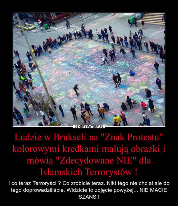 """Ludzie w Brukseli na """"Znak Protestu"""" kolorowymi kredkami malują obrazki i mówią """"Zdecydowane NIE"""" dla Islamskich Terrorystów ! – I co teraz Terroryści ? Co zrobicie teraz. Nikt tego nie chciał ale do tego doprowadziliście. Widzicie to zdjęcie powyżej... NIE MACIE SZANS !"""