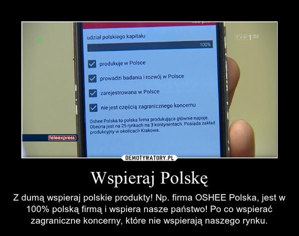 Wspieraj Polskę – Z dumą wspieraj polskie produkty! Np. firma OSHEE Polska, jest w 100% polską firmą i wspiera nasze państwo! Po co wspierać zagraniczne koncerny, które nie wspierają naszego rynku.