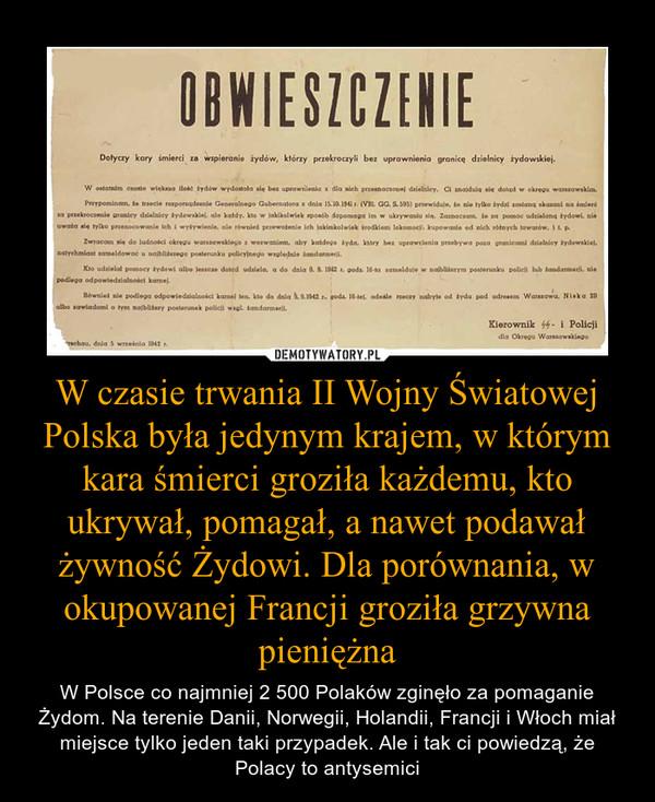 W czasie trwania II Wojny Światowej Polska była jedynym krajem, w którym kara śmierci groziła każdemu, kto ukrywał, pomagał, a nawet podawał żywność Żydowi. Dla porównania, w okupowanej Francji groziła grzywna pieniężna – W Polsce co najmniej 2 500 Polaków zginęło za pomaganie Żydom. Na terenie Danii, Norwegii, Holandii, Francji i Włoch miał miejsce tylko jeden taki przypadek. Ale i tak ci powiedzą, że Polacy to antysemici