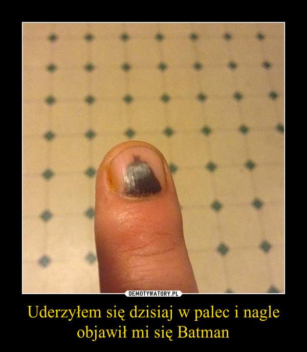Uderzyłem się dzisiaj w palec i nagleobjawił mi się Batman –