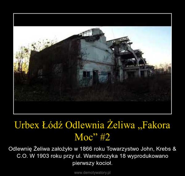 """Urbex Łódź Odlewnia Żeliwa """"Fakora Moc"""" #2 – Odlewnię Żeliwa założyło w 1866 roku Towarzystwo John, Krebs & C.O. W 1903 roku przy ul. Warneńczyka 18 wyprodukowano pierwszy kocioł."""