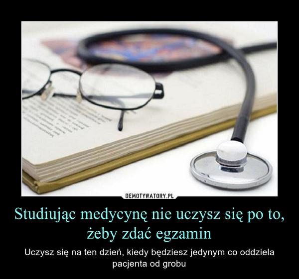 Studiując medycynę nie uczysz się po to, żeby zdać egzamin – Uczysz się na ten dzień, kiedy będziesz jedynym co oddziela pacjenta od grobu