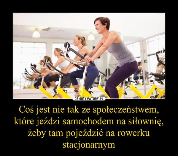 Coś jest nie tak ze społeczeństwem, które jeździ samochodem na siłownię, żeby tam pojeździć na rowerku stacjonarnym –