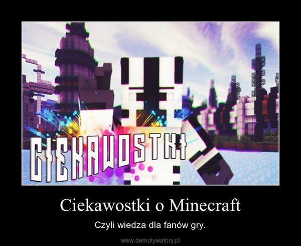 Ciekawostki o Minecraft – Czyli wiedza dla fanów gry.
