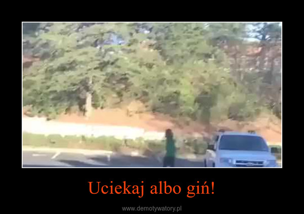 Uciekaj albo giń! –