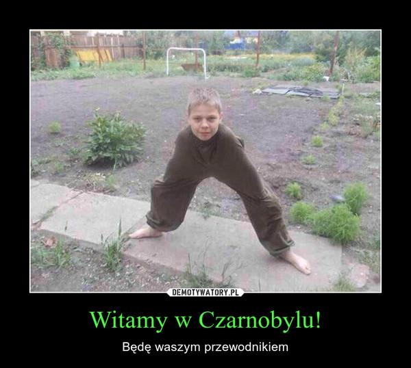 Witamy w Czarnobylu! – Będę waszym przewodnikiem