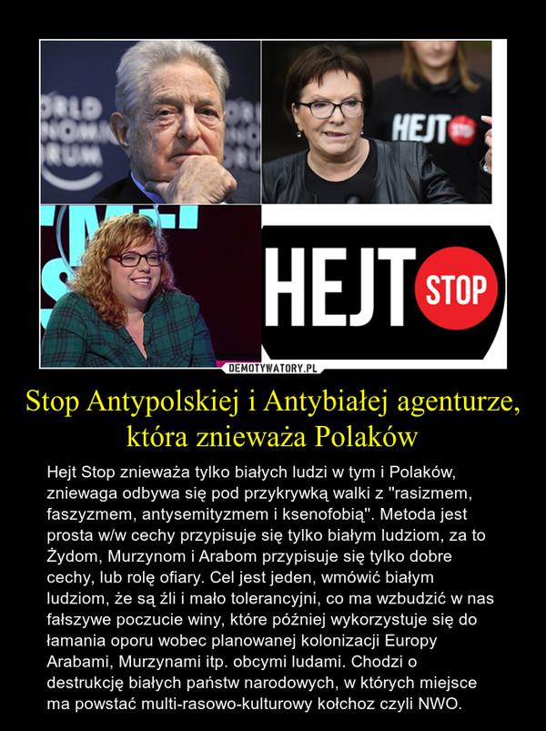 Stop Antypolskiej i Antybiałej agenturze, która znieważa Polaków – Hejt Stop znieważa tylko białych ludzi w tym i Polaków, zniewaga odbywa się pod przykrywką walki z ''rasizmem, faszyzmem, antysemityzmem i ksenofobią''. Metoda jest prosta w/w cechy przypisuje się tylko białym ludziom, za to Żydom, Murzynom i Arabom przypisuje się tylko dobre cechy, lub rolę ofiary. Cel jest jeden, wmówić białym ludziom, że są źli i mało tolerancyjni, co ma wzbudzić w nas fałszywe poczucie winy, które później wykorzystuje się do łamania oporu wobec planowanej kolonizacji Europy Arabami, Murzynami itp. obcymi ludami. Chodzi o destrukcję białych państw narodowych, w których miejsce ma powstać multi-rasowo-kulturowy kołchoz czyli NWO.