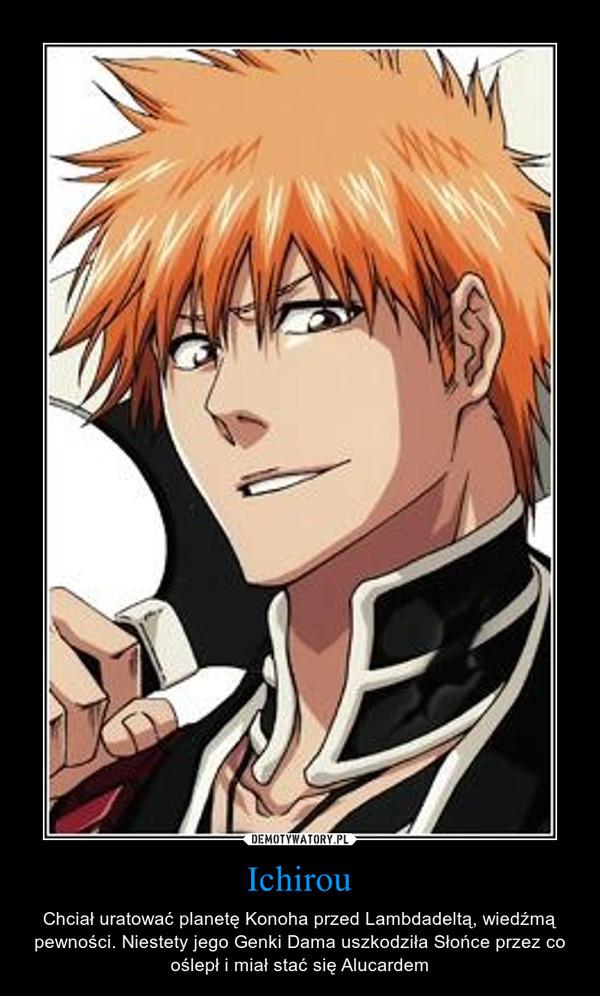 Ichirou – Chciał uratować planetę Konoha przed Lambdadeltą, wiedźmą pewności. Niestety jego Genki Dama uszkodziła Słońce przez co oślepł i miał stać się Alucardem