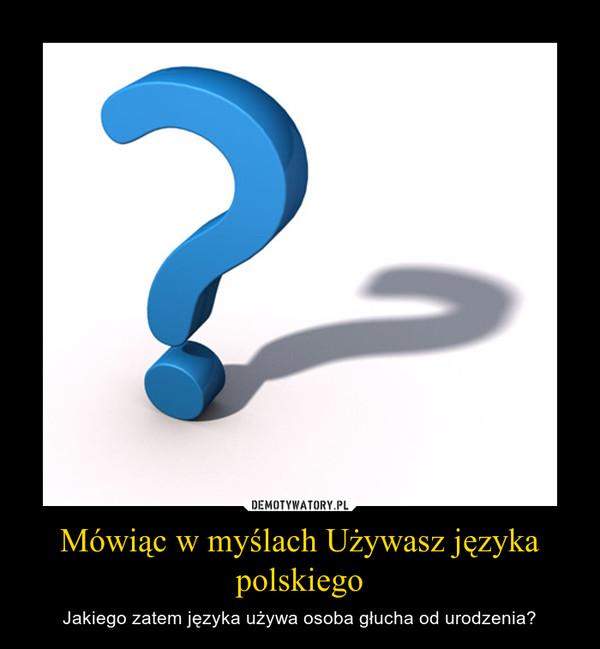 Mówiąc w myślach Używasz języka polskiego – Jakiego zatem języka używa osoba głucha od urodzenia?