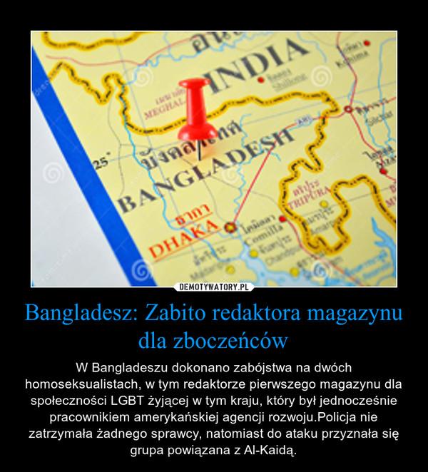 Bangladesz: Zabito redaktora magazynu dla zboczeńców – W Bangladeszu dokonano zabójstwa na dwóch homoseksualistach, w tym redaktorze pierwszego magazynu dla społeczności LGBT żyjącej w tym kraju, który był jednocześnie pracownikiem amerykańskiej agencji rozwoju.Policja nie zatrzymała żadnego sprawcy, natomiast do ataku przyznała się grupa powiązana z Al-Kaidą.