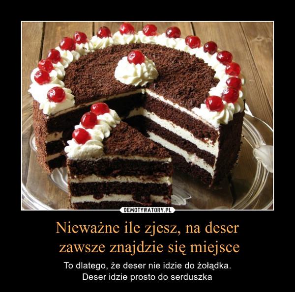 Nieważne ile zjesz, na deser zawsze znajdzie się miejsce – To dlatego, że deser nie idzie do żołądka.Deser idzie prosto do serduszka