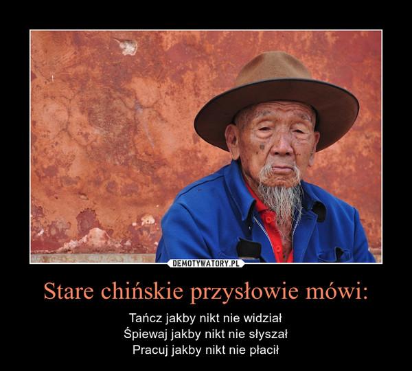 Stare chińskie przysłowie mówi: – Tańcz jakby nikt nie widziałŚpiewaj jakby nikt nie słyszałPracuj jakby nikt nie płacił