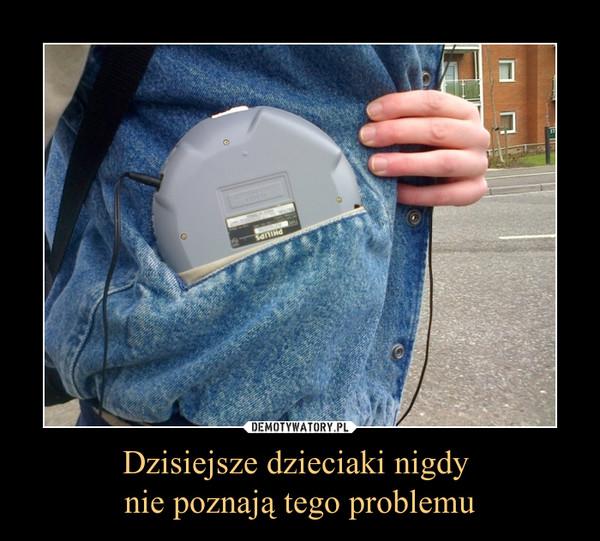 Dzisiejsze dzieciaki nigdy nie poznają tego problemu –