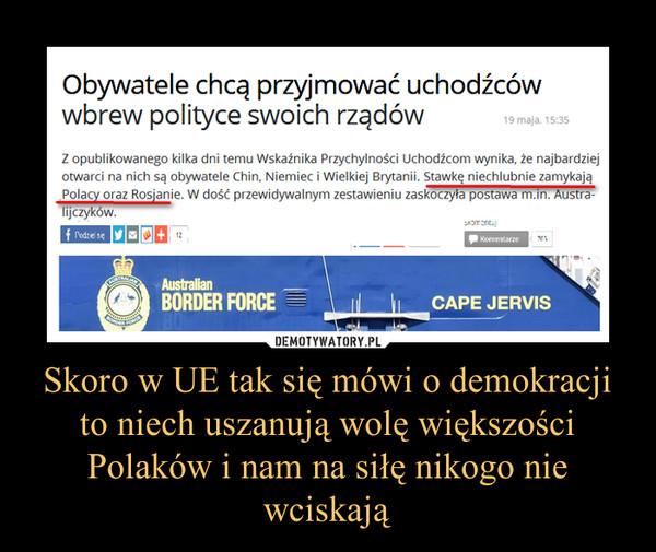Skoro w UE tak się mówi o demokracji to niech uszanują wolę większości Polaków i nam na siłę nikogo nie wciskają –
