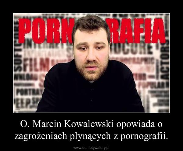 O. Marcin Kowalewski opowiada o zagrożeniach płynących z pornografii. –