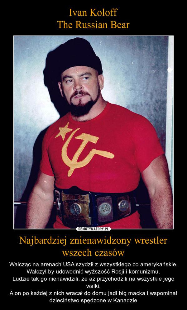 Najbardziej znienawidzony wrestler wszech czasów – Walcząc na arenach USA szydził z wszystkiego co amerykańskie. Walczył by udowodnić wyższość Rosji i komunizmu.Ludzie tak go nienawidzili, że aż przychodzili na wszystkie jego walki.A on po każdej z nich wracał do domu jadł big macka i wspominał dzieciństwo spędzone w Kanadzie