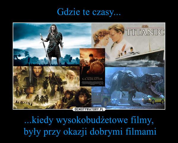 ...kiedy wysokobudżetowe filmy, były przy okazji dobrymi filmami –