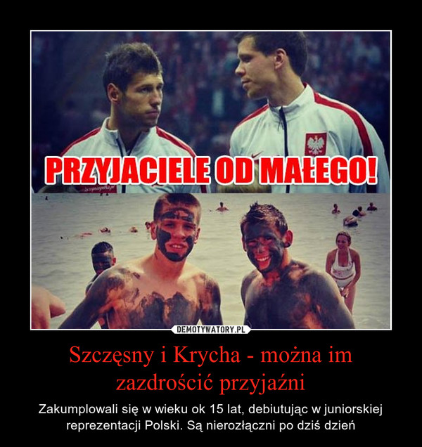 Szczęsny i Krycha - można im zazdrościć przyjaźni – Zakumplowali się w wieku ok 15 lat, debiutując w juniorskiej reprezentacji Polski. Są nierozłączni po dziś dzień