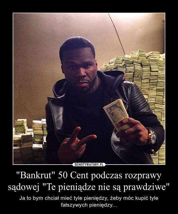 """""""Bankrut"""" 50 Cent podczas rozprawy sądowej """"Te pieniądze nie są prawdziwe"""" – Ja to bym chciał mieć tyle pieniędzy, żeby móc kupić tyle fałszywych pieniędzy..."""