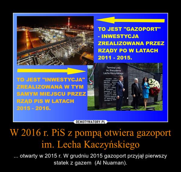 W 2016 r. PiS z pompą otwiera gazoport im. Lecha Kaczyńskiego – ... otwarty w 2015 r. W grudniu 2015 gazoport przyjął pierwszy statek z gazem  (Al Nuaman).