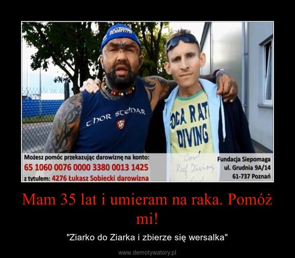 """Mam 35 lat i umieram na raka. Pomóż mi! – """"Ziarko do Ziarka i zbierze się wersalka"""""""