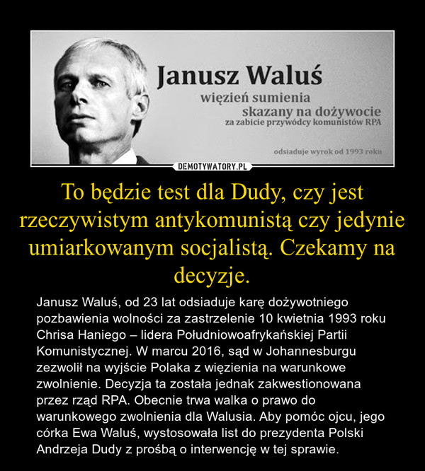 To będzie test dla Dudy, czy jest rzeczywistym antykomunistą czy jedynie umiarkowanym socjalistą. Czekamy na decyzje. – Janusz Waluś, od 23 lat odsiaduje karę dożywotniego pozbawienia wolności za zastrzelenie 10 kwietnia 1993 roku Chrisa Haniego – lidera Południowoafrykańskiej Partii Komunistycznej. W marcu 2016, sąd w Johannesburgu zezwolił na wyjście Polaka z więzienia na warunkowe zwolnienie. Decyzja ta została jednak zakwestionowana przez rząd RPA. Obecnie trwa walka o prawo do warunkowego zwolnienia dla Walusia. Aby pomóc ojcu, jego córka Ewa Waluś, wystosowała list do prezydenta Polski Andrzeja Dudy z prośbą o interwencję w tej sprawie.