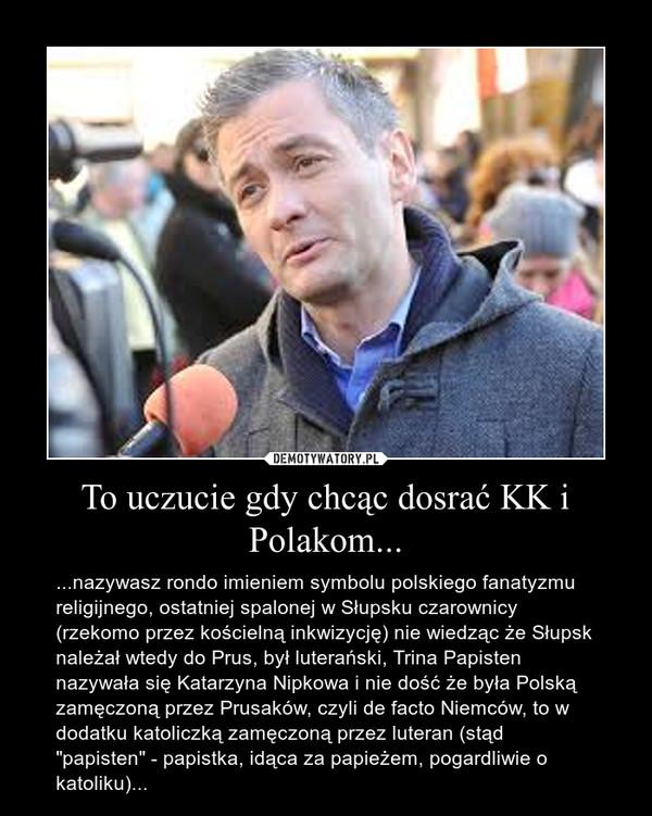 """To uczucie gdy chcąc dosrać KK i Polakom... – ...nazywasz rondo imieniem symbolu polskiego fanatyzmu religijnego, ostatniej spalonej w Słupsku czarownicy (rzekomo przez kościelną inkwizycję) nie wiedząc że Słupsk należał wtedy do Prus, był luterański, Trina Papisten nazywała się Katarzyna Nipkowa i nie dość że była Polską zamęczoną przez Prusaków, czyli de facto Niemców, to w dodatku katoliczką zamęczoną przez luteran (stąd """"papisten"""" - papistka, idąca za papieżem, pogardliwie o katoliku)..."""