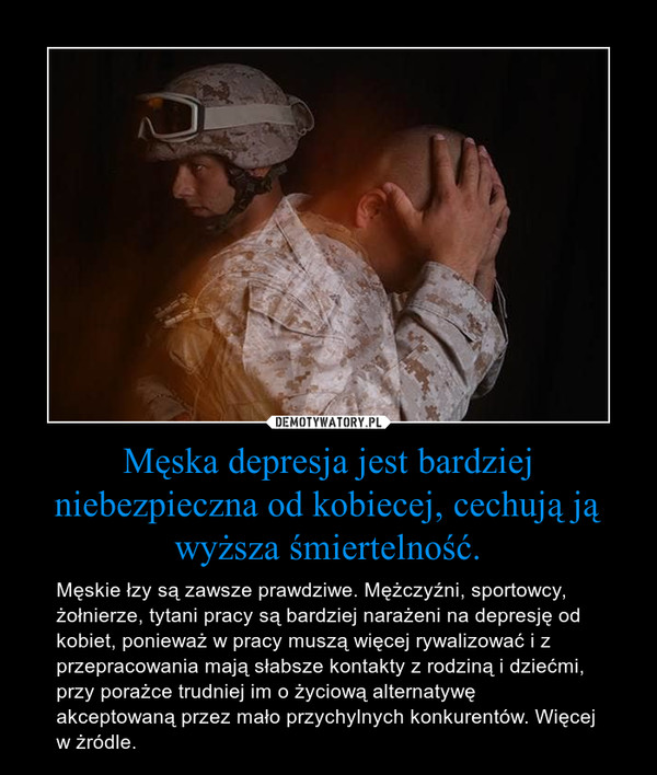 Męska depresja jest bardziej niebezpieczna od kobiecej, cechują ją wyższa śmiertelność. – Męskie łzy są zawsze prawdziwe. Mężczyźni, sportowcy, żołnierze, tytani pracy są bardziej narażeni na depresję od kobiet, ponieważ w pracy muszą więcej rywalizować i z przepracowania mają słabsze kontakty z rodziną i dziećmi, przy porażce trudniej im o życiową alternatywę akceptowaną przez mało przychylnych konkurentów. Więcej w żródle.