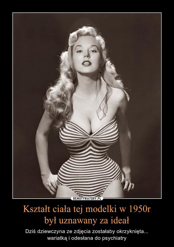Kształt ciała tej modelki w 1950rbył uznawany za ideał – Dziś dziewczyna ze zdjęcia zostałaby okrzyknięta...wariatką i odesłana do psychiatry