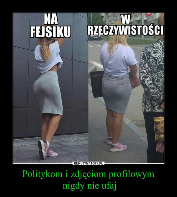 Politykom i zdjęciom profilowym nigdy nie ufaj –  NA FEJSIKUW RZECZYWISTOŚCI