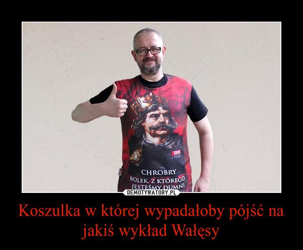 Koszulka w której wypadałoby pójść na jakiś wykład Wałęsy –