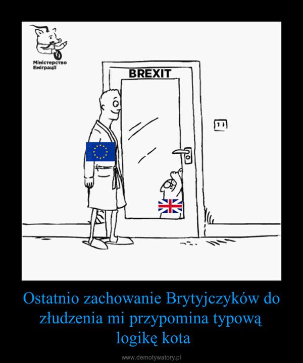 Ostatnio zachowanie Brytyjczyków do złudzenia mi przypomina typową logikę kota –