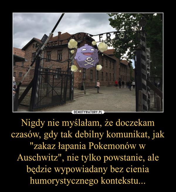 """Nigdy nie myślałam, że doczekam czasów, gdy tak debilny komunikat, jak """"zakaz łapania Pokemonów w Auschwitz"""", nie tylko powstanie, ale będzie wypowiadany bez cienia humorystycznego kontekstu... –"""
