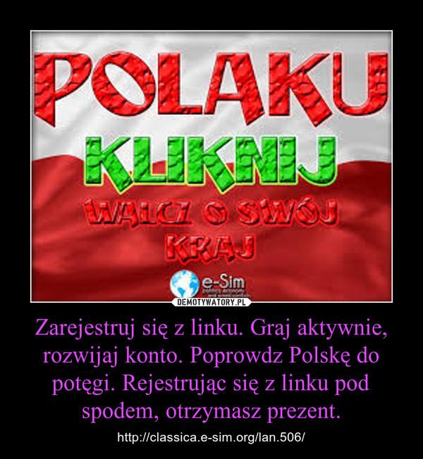 Zarejestruj się z linku. Graj aktywnie, rozwijaj konto. Poprowdz Polskę do potęgi. Rejestrując się z linku pod spodem, otrzymasz prezent. – http://classica.e-sim.org/lan.506/