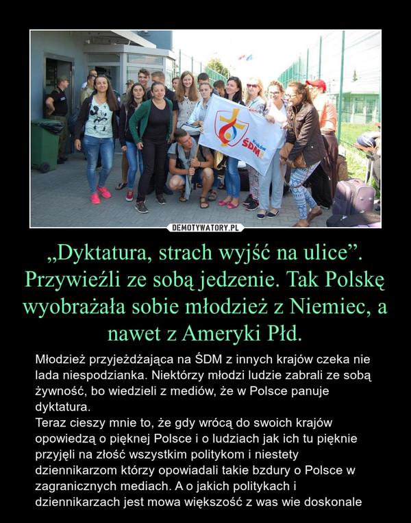 """""""Dyktatura, strach wyjść na ulice"""". Przywieźli ze sobą jedzenie. Tak Polskę wyobrażała sobie młodzież z Niemiec, a nawet z Ameryki Płd. – Młodzież przyjeżdżająca na ŚDM z innych krajów czeka nie lada niespodzianka. Niektórzy młodzi ludzie zabrali ze sobą żywność, bo wiedzieli z mediów, że w Polsce panuje dyktatura.Teraz cieszy mnie to, że gdy wrócą do swoich krajów opowiedzą o pięknej Polsce i o ludziach jak ich tu pięknie przyjęli na złość wszystkim politykom i niestety dziennikarzom którzy opowiadali takie bzdury o Polsce w zagranicznych mediach. A o jakich politykach i dziennikarzach jest mowa większość z was wie doskonale"""