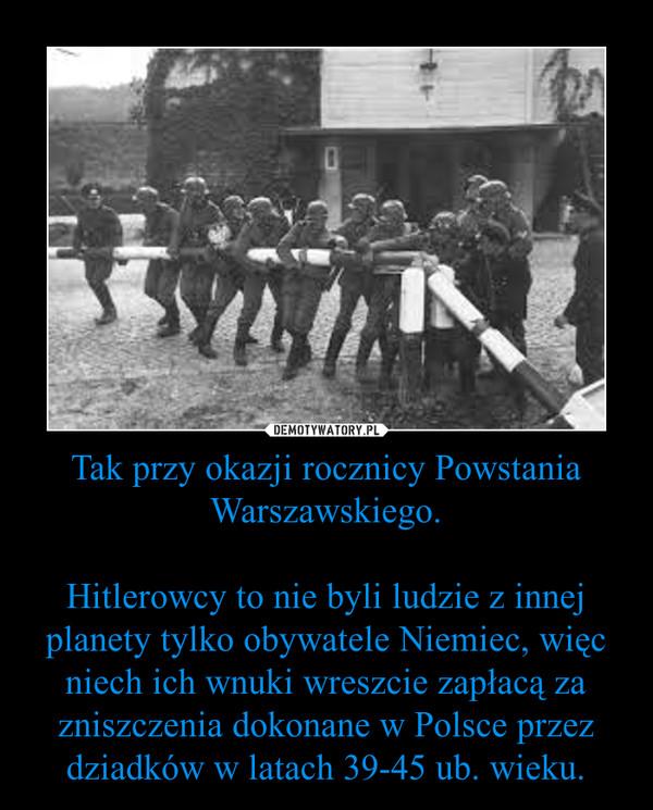 Tak przy okazji rocznicy Powstania Warszawskiego.Hitlerowcy to nie byli ludzie z innej planety tylko obywatele Niemiec, więc niech ich wnuki wreszcie zapłacą za zniszczenia dokonane w Polsce przez dziadków w latach 39-45 ub. wieku. –