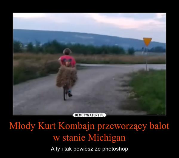 Młody Kurt Kombajn przeworzący balot w stanie Michigan – A ty i tak powiesz że photoshop