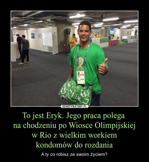To jest Eryk. Jego praca polega na chodzeniu po Wiosce Olimpijskiej w Rio z wielkim workiem kondomów do rozdania – A ty co robisz ze swoim życiem?