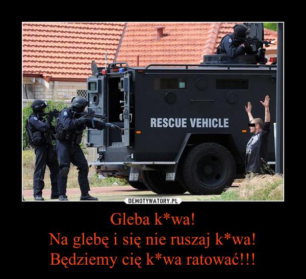 Gleba k*wa!Na glebę i się nie ruszaj k*wa!Będziemy cię k*wa ratować!!! –