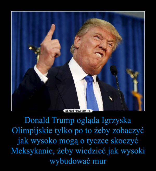 Donald Trump ogląda Igrzyska Olimpijskie tylko po to żeby zobaczyć jak wysoko mogą o tyczce skoczyć Meksykanie, żeby wiedzieć jak wysoki wybudować mur –