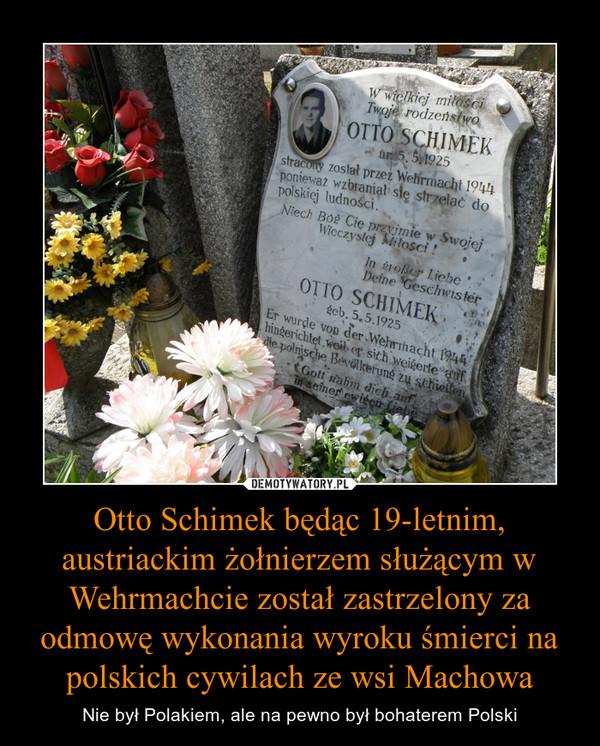 Otto Schimek będąc 19-letnim, austriackim żołnierzem służącym w Wehrmachcie został zastrzelony za odmowę wykonania wyroku śmierci na polskich cywilach ze wsi Machowa – Nie był Polakiem, ale na pewno był bohaterem Polski