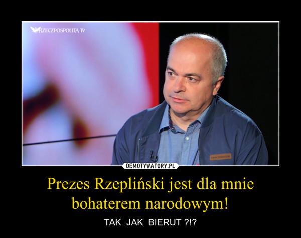 Prezes Rzepliński jest dla mnie bohaterem narodowym! – TAK  JAK  BIERUT ?!?