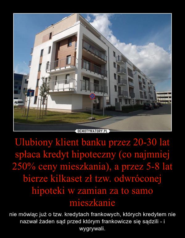 Ulubiony klient banku przez 20-30 lat spłaca kredyt hipoteczny (co najmniej 250% ceny mieszkania), a przez 5-8 lat bierze kilkaset zł tzw. odwróconej hipoteki w zamian za to samo mieszkanie – nie mówiąc już o tzw. kredytach frankowych, których kredytem nie nazwał żaden sąd przed którym frankowicze się sądzili - i wygrywali.